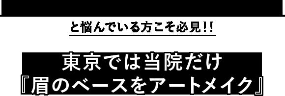 『一度アートメイクを入れたら眉の形が変えられない』と悩んでいる方こそ必見!!東京では当院だけ『眉のベースをアートメイク』